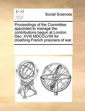 Proceedings of the Committee Appointed to Manage the Contributions Begun at London Dec. XVIII MDCCLVIIII for Cloathing French Prisoners of War.