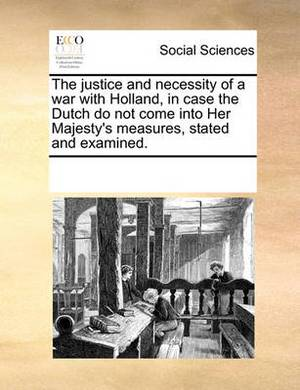 The Justice and Necessity of a War with Holland, in Case the Dutch Do Not Come Into Her Majesty's Measures, Stated and Examined.