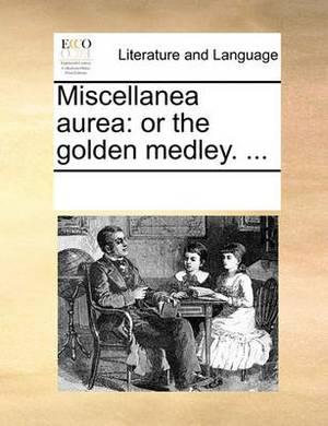 Miscellanea Aurea: Or the Golden Medley. ...