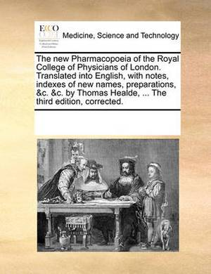 The New Pharmacopoeia of the Royal College of Physicians of London. Translated Into English, with Notes, Indexes of New Names, Preparations, &c. &c. by Thomas Healde, ... the Third Edition, Corrected