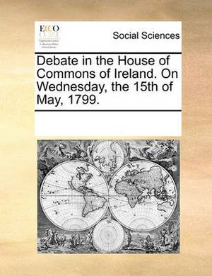 Debate in the House of Commons of Ireland. on Wednesday, the 15th of May, 1799.