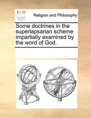 Some Doctrines in the Superlapsarian Scheme Impartially Examined by the Word of God.