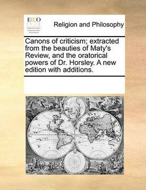 Canons of Criticism; Extracted from the Beauties of Maty's Review, and the Oratorical Powers of Dr. Horsley. a New Edition with Additions.