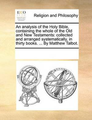 An Analysis of the Holy Bible, Containing the Whole of the Old and New Testaments: Collected and Arranged Systematically, in Thirty Books. ... by Matthew Talbot.