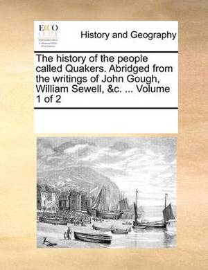 The History of the People Called Quakers. Abridged from the Writings of John Gough, William Sewell, &C. ... Volume 1 of 2