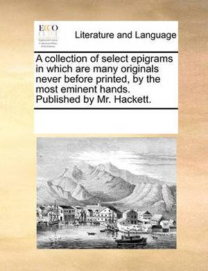 A Collection of Select Epigrams in Which Are Many Originals Never Before Printed, by the Most Eminent Hands. Published by Mr. Hackett.