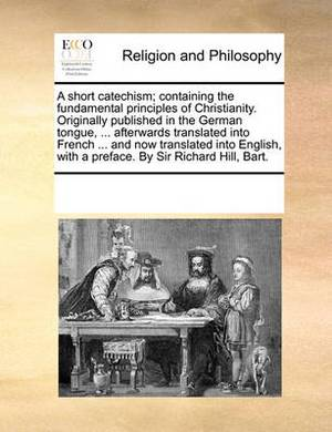 A Short Catechism; Containing the Fundamental Principles of Christianity. Originally Published in the German Tongue, ... Afterwards Translated Into French ... and Now Translated Into English, with a Preface. by Sir Richard Hill, Bart