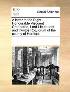 A Letter to the Right Honourable Viscount Cranborne, Lord-Lieutenant and Custos Rotulorum of the County of Hertford.