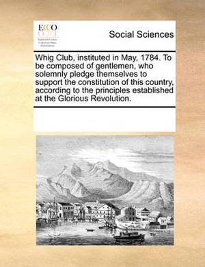 Whig Club, Instituted in May, 1784. to Be Composed of Gentlemen, Who Solemnly Pledge Themselves to Support the Constitution of This Country, According to the Principles Established at the Glorious Revolution.
