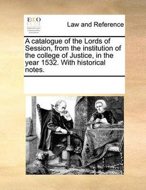 A Catalogue of the Lords of Session, from the Institution of the College of Justice, in the Year 1532. with Historical Notes.
