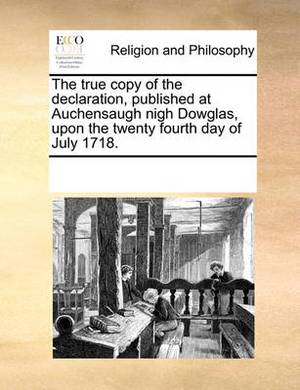 The True Copy of the Declaration, Published at Auchensaugh Nigh Dowglas, Upon the Twenty Fourth Day of July 1718.