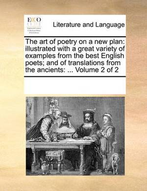 The Art of Poetry on a New Plan: Illustrated with a Great Variety of Examples from the Best English Poets; And of Translations from the Ancients: ... Volume 2 of 2