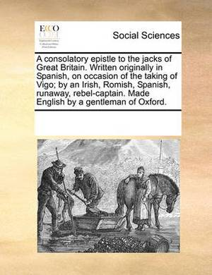 A Consolatory Epistle to the Jacks of Great Britain. Written Originally in Spanish, on Occasion of the Taking of Vigo; By an Irish, Romish, Spanish, Runaway, Rebel-Captain. Made English by a Gentleman of Oxford.