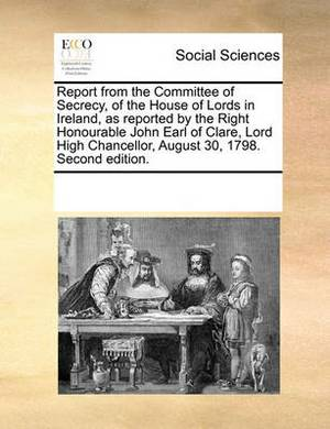 Report from the Committee of Secrecy, of the House of Lords in Ireland, as Reported by the Right Honourable John Earl of Clare, Lord High Chancellor, August 30, 1798. Second Edition.