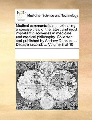 Medical Commentaries, ... Exhibiting a Concise View of the Latest and Most Important Discoveries in Medicine and Medical Philosophy. Collected and Published by Andrew Duncan, ... Decade Second. ... Volume 8 of 10