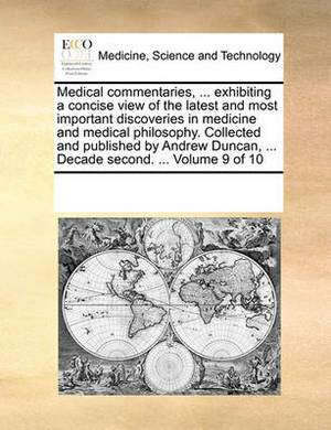 Medical Commentaries, ... Exhibiting a Concise View of the Latest and Most Important Discoveries in Medicine and Medical Philosophy. Collected and Published by Andrew Duncan, ... Decade Second. ... Volume 9 of 10
