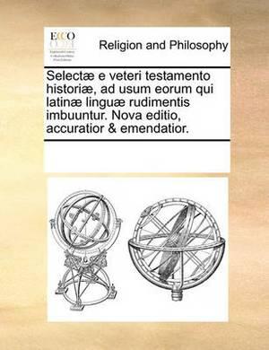 Select] E Veteri Testamento Histori], Ad Usum Eorum Qui Latin] Lingu] Rudimentis Imbuuntur. Nova Editio, Accuratior & Emendatior.