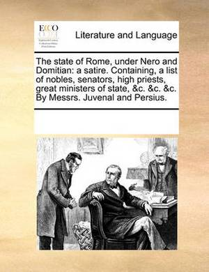 The State of Rome, Under Nero and Domitian: A Satire. Containing, a List of Nobles, Senators, High Priests, Great Ministers of State, &C. &C. &C. by Messrs. Juvenal and Persius.