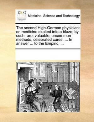 The Second High-German Physician: Or, Medicine Exalted Into a Blaze; By Such Rare, Valuable, Uncommon Methods, Celebrated Cures, ... in Answer ... to the Empiric, ...