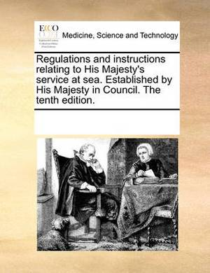 Regulations and Instructions Relating to His Majesty's Service at Sea. Established by His Majesty in Council. the Tenth Edition