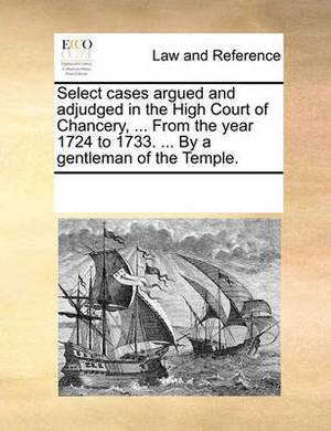 Select Cases Argued and Adjudged in the High Court of Chancery, ... from the Year 1724 to 1733. ... by a Gentleman of the Temple.