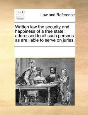 Written Law the Security and Happiness of a Free State: Addressed to All Such Persons as Are Liable to Serve on Juries