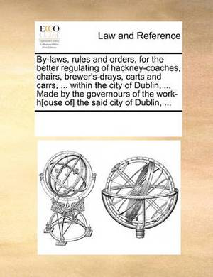 By-Laws, Rules and Orders, for the Better Regulating of Hackney-Coaches, Chairs, Brewer's-Drays, Carts and Carrs, ... Within the City of Dublin, ... Made by the Governours of the Work-H[ouse Of] the Said City of Dublin, ...