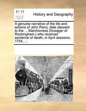 A Genuine Narrative of the Life and Actions of John Parry, (Late Steward to the ... Marchioness Dowager of Rockingham, Who Received Sentence of Death, in April Sessions, 1754, ...