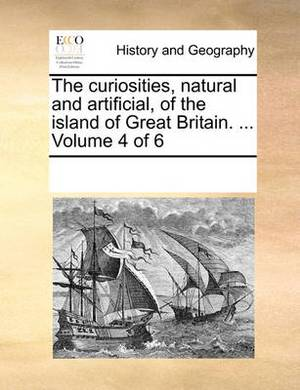 The Curiosities, Natural and Artificial, of the Island of Great Britain. ... Volume 4 of 6