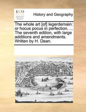 The Whole Art [Of] Legerdemain: Or Hocus Pocus in Perfection. ... the Seventh Edition, with Large Additions and Amendments. Written by H. Dean.