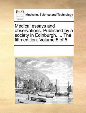 Medical Essays and Observations. Published by a Society in Edinburgh. ... the Fifth Edition. Volume 5 of 5