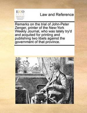 Remarks on the Trial of John-Peter Zenger, Printer of the New-York Weekly Journal, Who Was Lately Try'd and Acquited for Printing and Publishing Two Libels Against the Government of That Province.