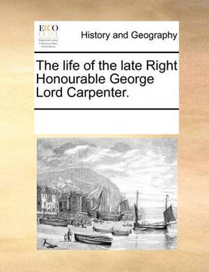 The Life of the Late Right Honourable George Lord Carpenter.
