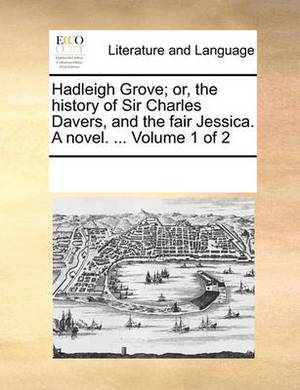 Hadleigh Grove; Or, the History of Sir Charles Davers, and the Fair Jessica. a Novel. ... Volume 1 of 2
