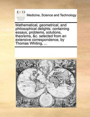 Mathematical, Geometrical, and Philosophical Delights: Containing Essays, Problems, Solutions, Theorems, &C. Selected from an Extensive Correspondence, by Thomas Whiting, ...
