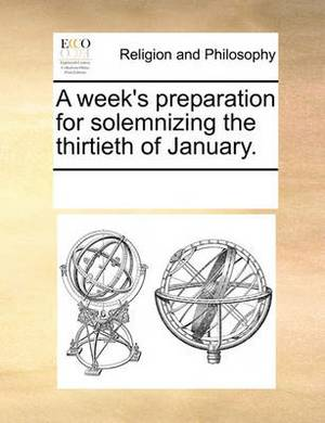 A Week's Preparation for Solemnizing the Thirtieth of January.