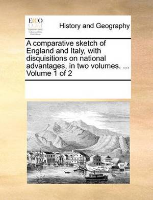 A Comparative Sketch of England and Italy, with Disquisitions on National Advantages, in Two Volumes. ... Volume 1 of 2