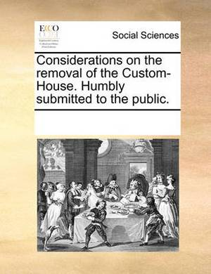Considerations on the Removal of the Custom-House. Humbly Submitted to the Public.
