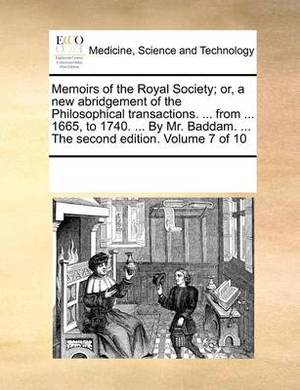 Memoirs of the Royal Society; Or, a New Abridgement of the Philosophical Transactions. ... from ... 1665, to 1740. ... by Mr. Baddam. ... the Second Edition. Volume 7 of 10