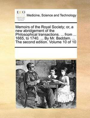 Memoirs of the Royal Society; Or, a New Abridgement of the Philosophical Transactions. ... from ... 1665, to 1740. ... by Mr. Baddam. ... the Second Edition. Volume 10 of 10