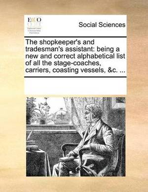 The Shopkeeper's and Tradesman's Assistant: Being a New and Correct Alphabetical List of All the Stage-Coaches, Carriers, Coasting Vessels, &C. ...