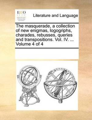 The Masquerade, a Collection of New Enigmas, Logogriphs, Charades, Rebusses, Queries and Transpositions. Vol. IV. ... Volume 4 of 4