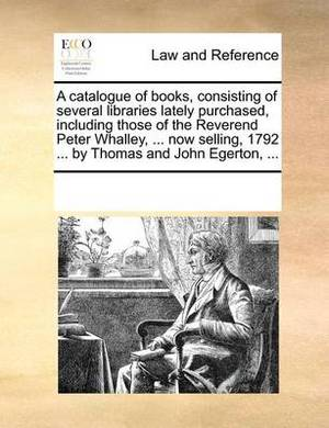 A Catalogue of Books, Consisting of Several Libraries Lately Purchased, Including Those of the Reverend Peter Whalley, ... Now Selling, 1792 ... by Thomas and John Egerton, ...