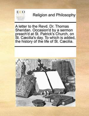 A Letter to the Revd. Dr. Thomas Sheridan. Occasion'd by a Sermon Preach'd at St. Patrick's Church, on St. C]cilia's Day. to Which Is Added, the History of the Life of St. C]cilia.