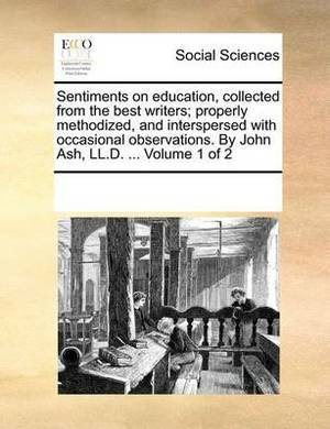 Sentiments on Education, Collected from the Best Writers; Properly Methodized, and Interspersed with Occasional Observations. by John Ash, LL.D. ... Volume 1 of 2