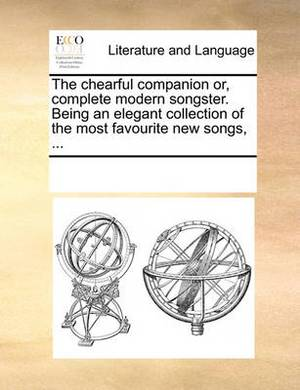 The Chearful Companion Or, Complete Modern Songster. Being an Elegant Collection of the Most Favourite New Songs, ...