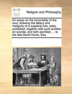 An Essay on the Immortality of the Soul; Shewing the Fallacy and Malignity of a Sceptical One, Lately Published, Together with Such Another on Suicide; And Both Ascribed, ... to the Late David Hume, Esq