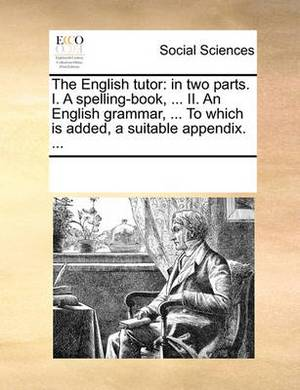 The English Tutor: In Two Parts. I. a Spelling-Book, ... II. an English Grammar, ... to Which Is Added, a Suitable Appendix. ...