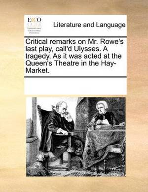 Critical Remarks on Mr. Rowe's Last Play, Call'd Ulysses. a Tragedy. as It Was Acted at the Queen's Theatre in the Hay-Market.