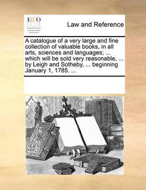 A Catalogue of a Very Large and Fine Collection of Valuable Books, in All Arts, Sciences and Languages; ... Which Will Be Sold Very Reasonable, ... by Leigh and Sotheby, ... Beginning January 1, 1785.